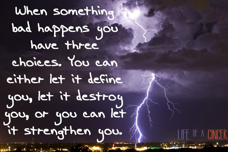 Quotography - Life of a Ginger: When something bad happens you have three choices. You can either let it define you, let it destroy you, or you can let it strengthen you.