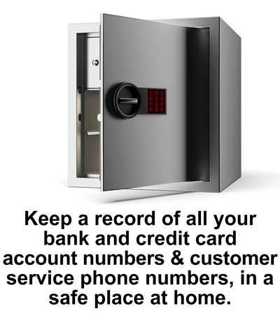 Keep a record of all of your bank/credit card account numbers and customer service phone numbers in a safe place at home.