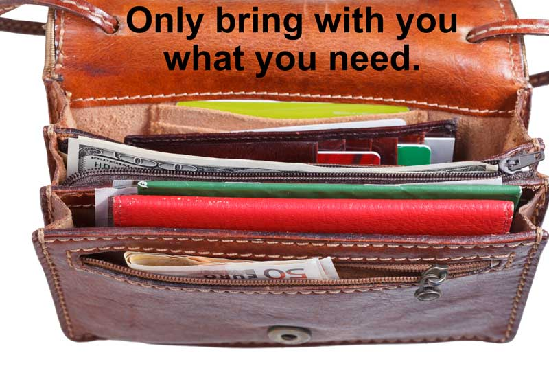 Only bring with you what you need.