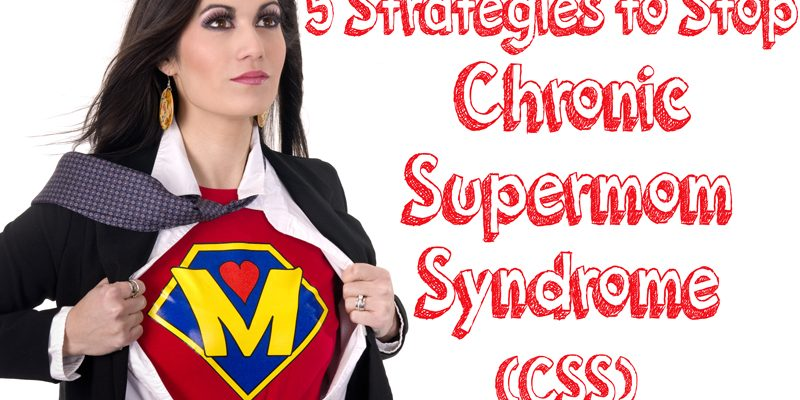 Five Strategies to Stop Chronic Supermom Syndrome