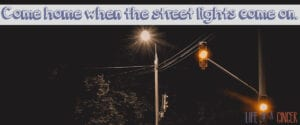"""""""Go outside and play!"""" Come home when the street lights come on."""